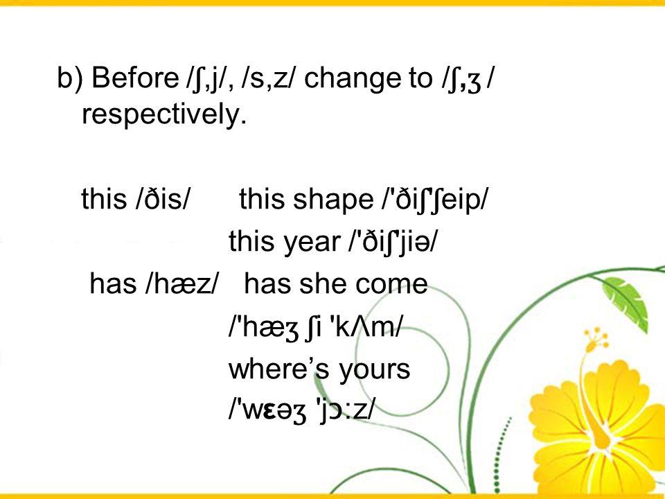 b) Before / ʃ,j/, /s,z/ change to / ʃ, ʒ / respectively. this /ðis/ this shape /'ði ʃ ' ʃ eip/ this year /'ði ʃ 'jiә/ has /hæz/ has she come /'hæ ʒ ʃ