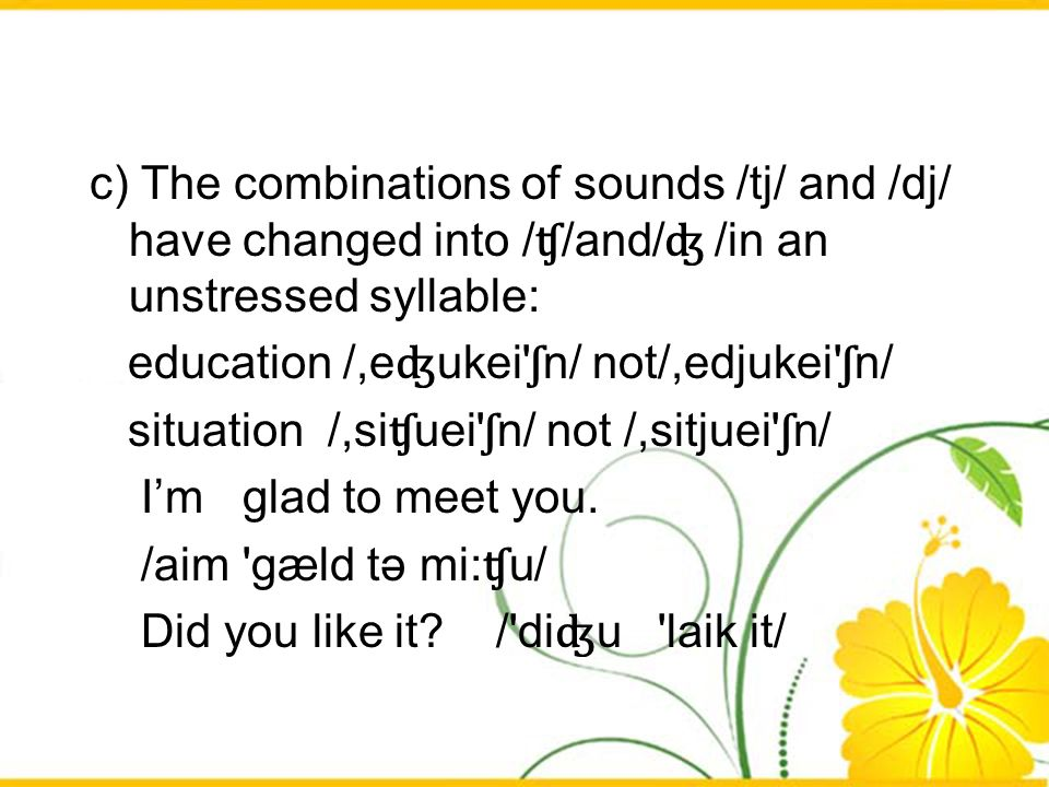 c) The combinations of sounds /tj/ and /dj/ have changed into / ʧ /and/ ʤ /in an unstressed syllable: education /,e ʤ ukei' ʃ n/ not/,edjukei' ʃ n/ si