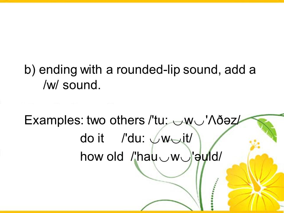 b) ending with a rounded-lip sound, add a /w/ sound. Examples: two others /'tu: w 'Λðәz/ do it /'du: w it/ how old /'hau w 'әuld/