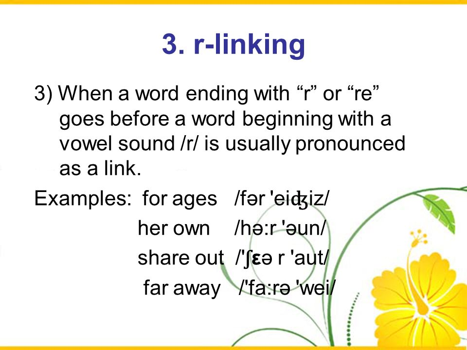 3. r-linking 3) When a word ending with r or re goes before a word beginning with a vowel sound /r/ is usually pronounced as a link. Examples: for age