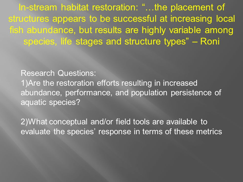 In-stream habitat restoration: …the placement of structures appears to be successful at increasing local fish abundance, but results are highly variable among species, life stages and structure types – Roni Research Questions: 1)Are the restoration efforts resulting in increased abundance, performance, and population persistence of aquatic species.