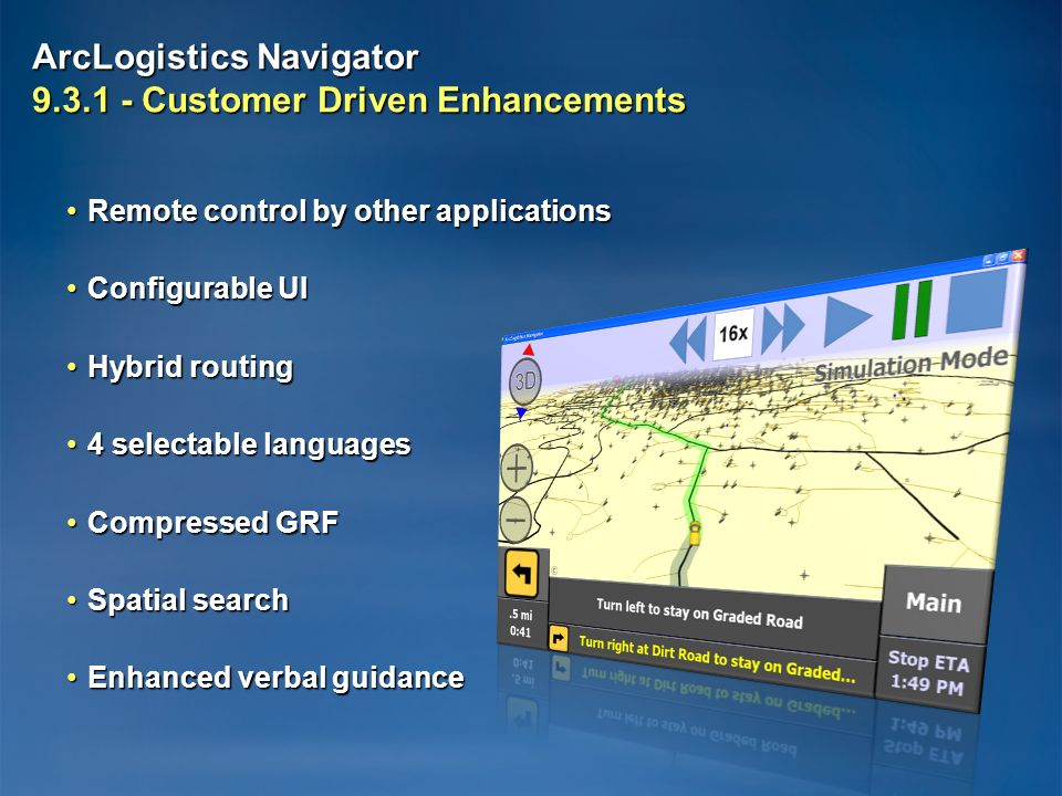 ArcLogistics Navigator 9.3.1 - Customer Driven Enhancements Remote control by other applicationsRemote control by other applications Configurable UIConfigurable UI Hybrid routingHybrid routing 4 selectable languages4 selectable languages Compressed GRFCompressed GRF Spatial searchSpatial search Enhanced verbal guidanceEnhanced verbal guidance