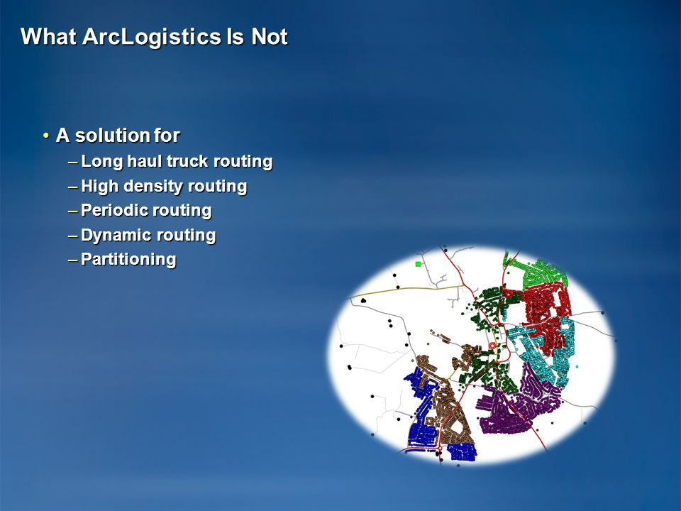 What ArcLogistics Is Not A solution forA solution for –Long haul truck routing –High density routing –Periodic routing –Dynamic routing –Partitioning