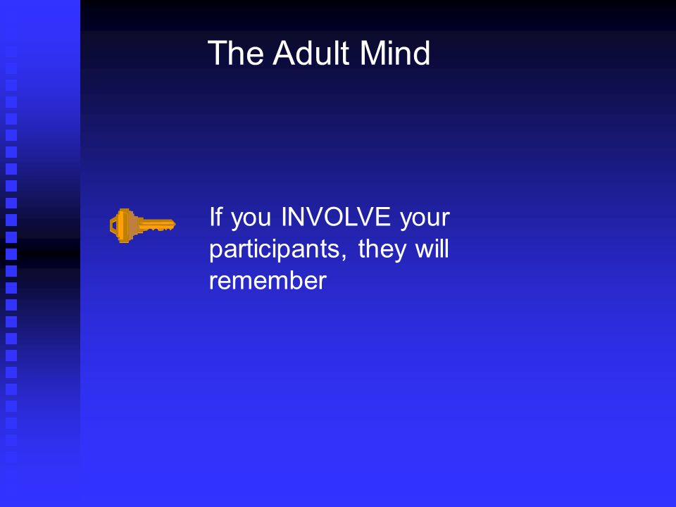 The Adult Mind If you INVOLVE your participants, they will remember