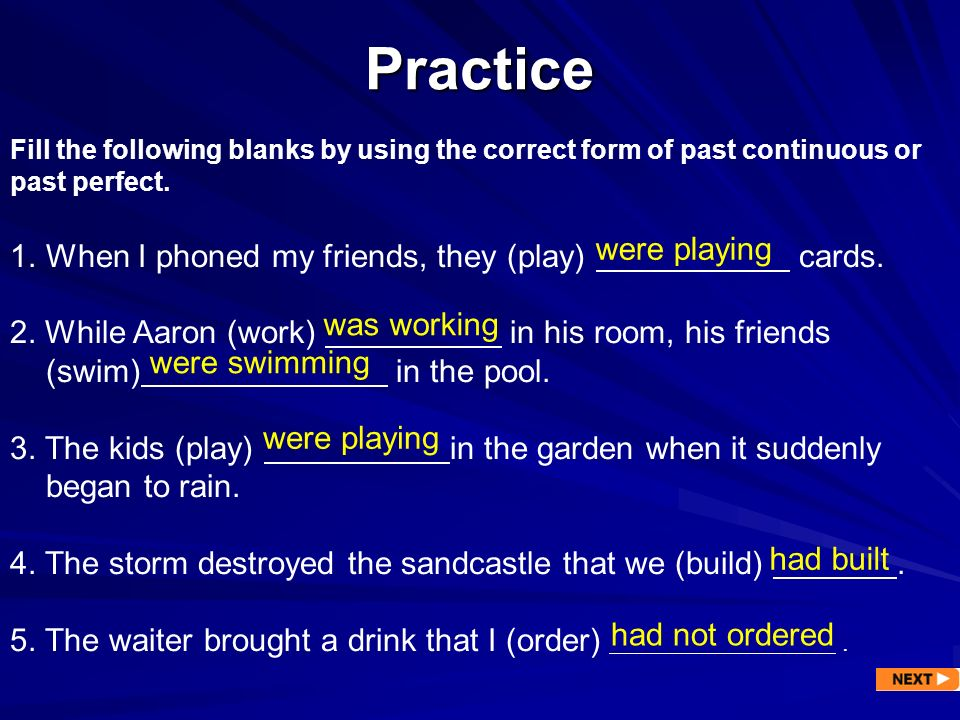 Practice Fill the following blanks by using the correct form of past continuous or past perfect. 1.When I phoned my friends, they (play) cards. 2. Whi