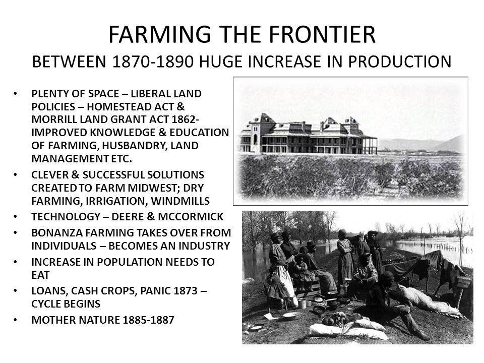 FARMING THE FRONTIER BETWEEN 1870-1890 HUGE INCREASE IN PRODUCTION PLENTY OF SPACE – LIBERAL LAND POLICIES – HOMESTEAD ACT & MORRILL LAND GRANT ACT 1862- IMPROVED KNOWLEDGE & EDUCATION OF FARMING, HUSBANDRY, LAND MANAGEMENT ETC.