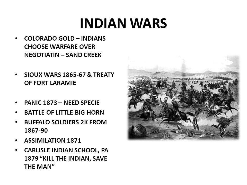 INDIAN WARS COLORADO GOLD – INDIANS CHOOSE WARFARE OVER NEGOTIATIN – SAND CREEK SIOUX WARS 1865-67 & TREATY OF FORT LARAMIE PANIC 1873 – NEED SPECIE BATTLE OF LITTLE BIG HORN BUFFALO SOLDIERS 2K FROM 1867-90 ASSIMILATION 1871 CARLISLE INDIAN SCHOOL, PA 1879 KILL THE INDIAN, SAVE THE MAN