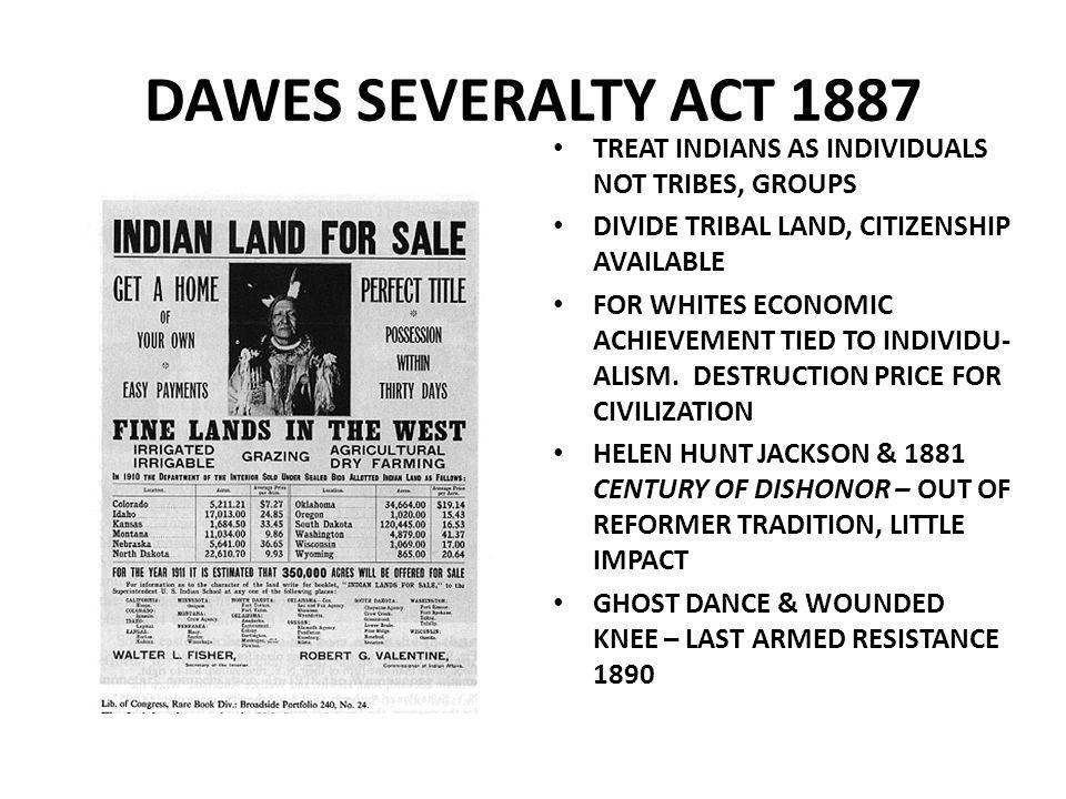 DAWES SEVERALTY ACT 1887 TREAT INDIANS AS INDIVIDUALS NOT TRIBES, GROUPS DIVIDE TRIBAL LAND, CITIZENSHIP AVAILABLE FOR WHITES ECONOMIC ACHIEVEMENT TIED TO INDIVIDU- ALISM.