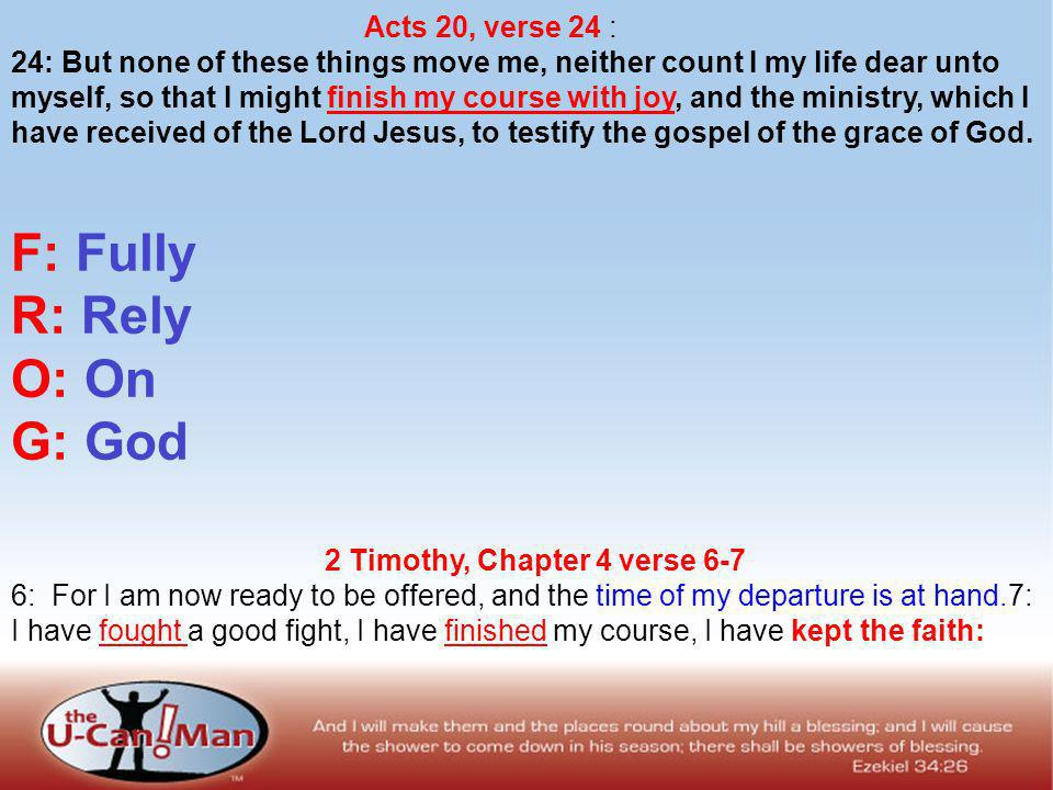 Acts 20, verse 24 : 24: But none of these things move me, neither count I my life dear unto myself, so that I might finish my course with joy, and the ministry, which I have received of the Lord Jesus, to testify the gospel of the grace of God.