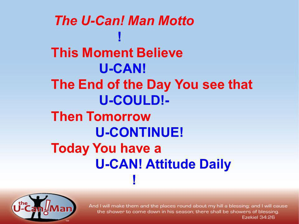 The U-Can! Man Motto ! This Moment Believe U-CAN! The End of the Day You see that U-COULD!- Then Tomorrow U-CONTINUE! Today You have a U-CAN! Attitude