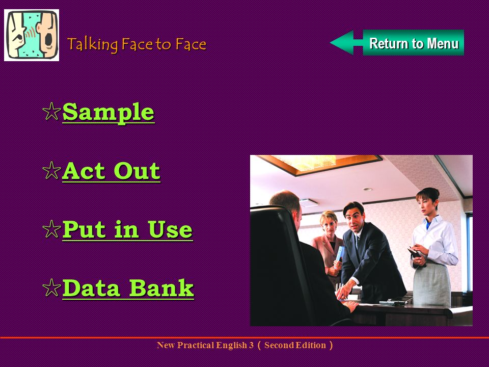 New Practical English 3 Second Edition Return to Menu Return to Menu Talking Face to Face Sample Sample Sample Act Out Act Out Act Out Act Out Put in Use Put in Use Put in Use Put in Use Data Bank Data Bank Data Bank Data Bank