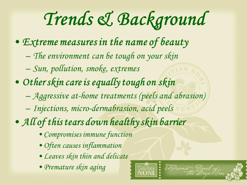 Trends & Background Extreme measures in the name of beauty –The environment can be tough on your skin –Sun, pollution, smoke, extremes Other skin care