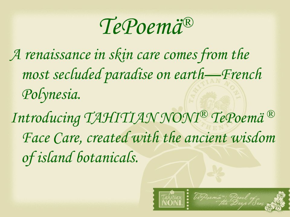 TePoemä ® A renaissance in skin care comes from the most secluded paradise on earthFrench Polynesia. Introducing TAHITIAN NONI ® TePoemä ® Face Care,