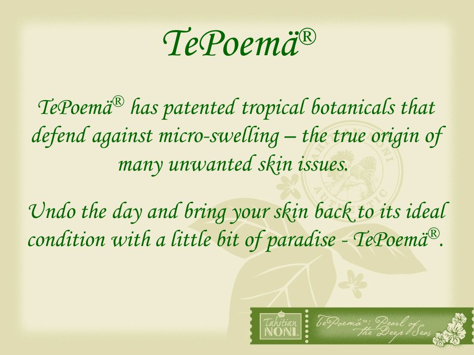 TePoemä ® TePoemä ® has patented tropical botanicals that defend against micro-swelling – the true origin of many unwanted skin issues. Undo the day a