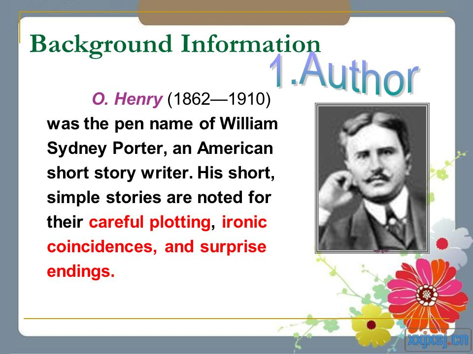 Background Information O. Henry (18621910) was the pen name of William Sydney Porter, an American short story writer. His short, simple stories are no
