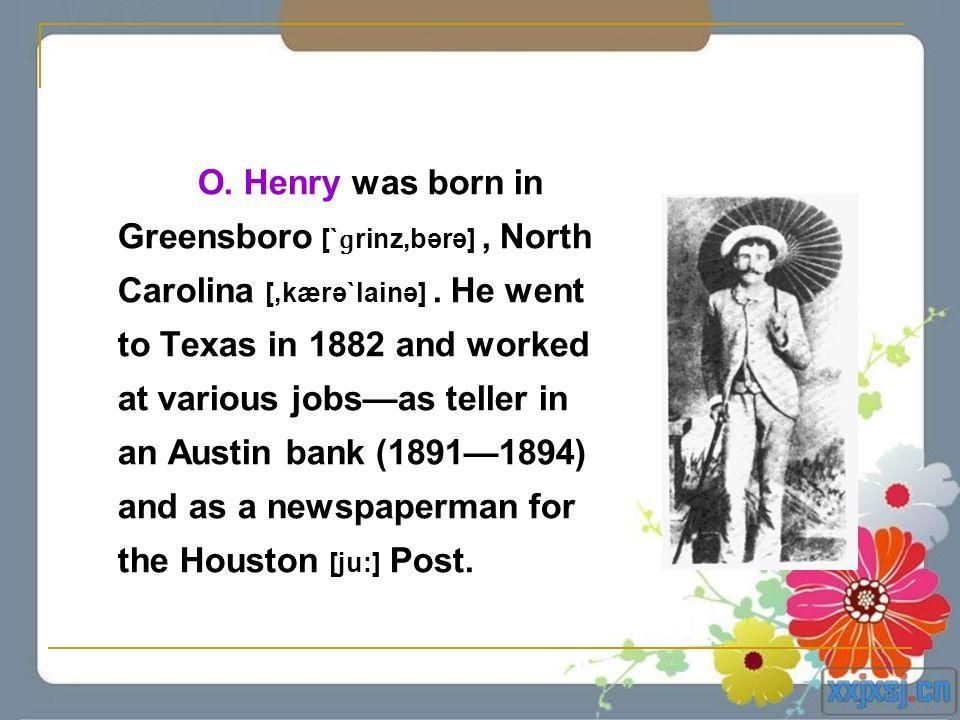 O. Henry was born in Greensboro [` ɡ rinz,bərə], North Carolina [,kærə`lainə]. He went to Texas in 1882 and worked at various jobsas teller in an Aust