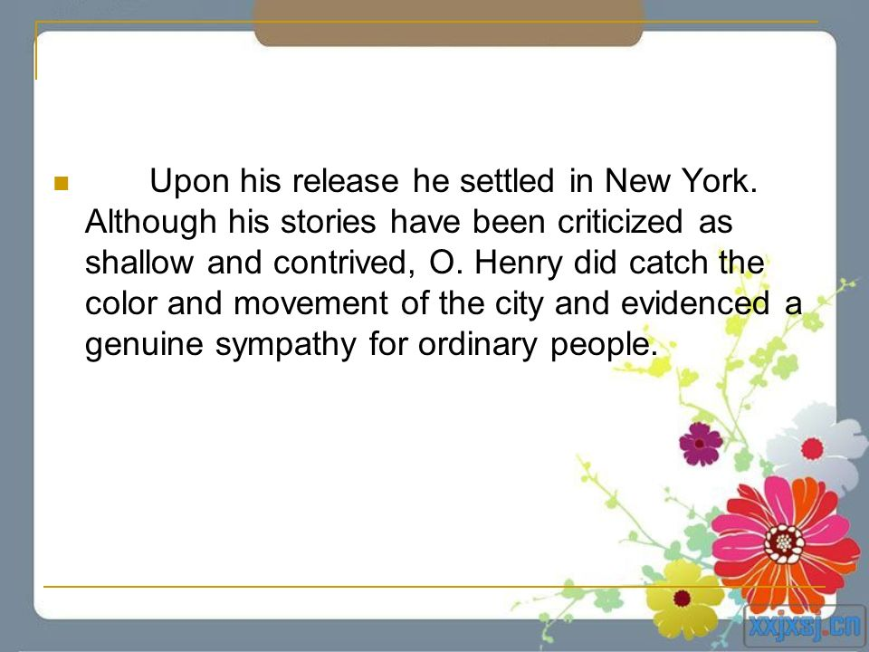 Upon his release he settled in New York. Although his stories have been criticized as shallow and contrived, O. Henry did catch the color and movement