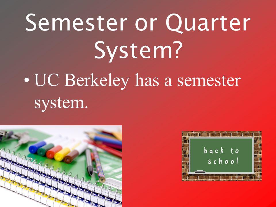 Semester or Quarter System UC Berkeley has a semester system.
