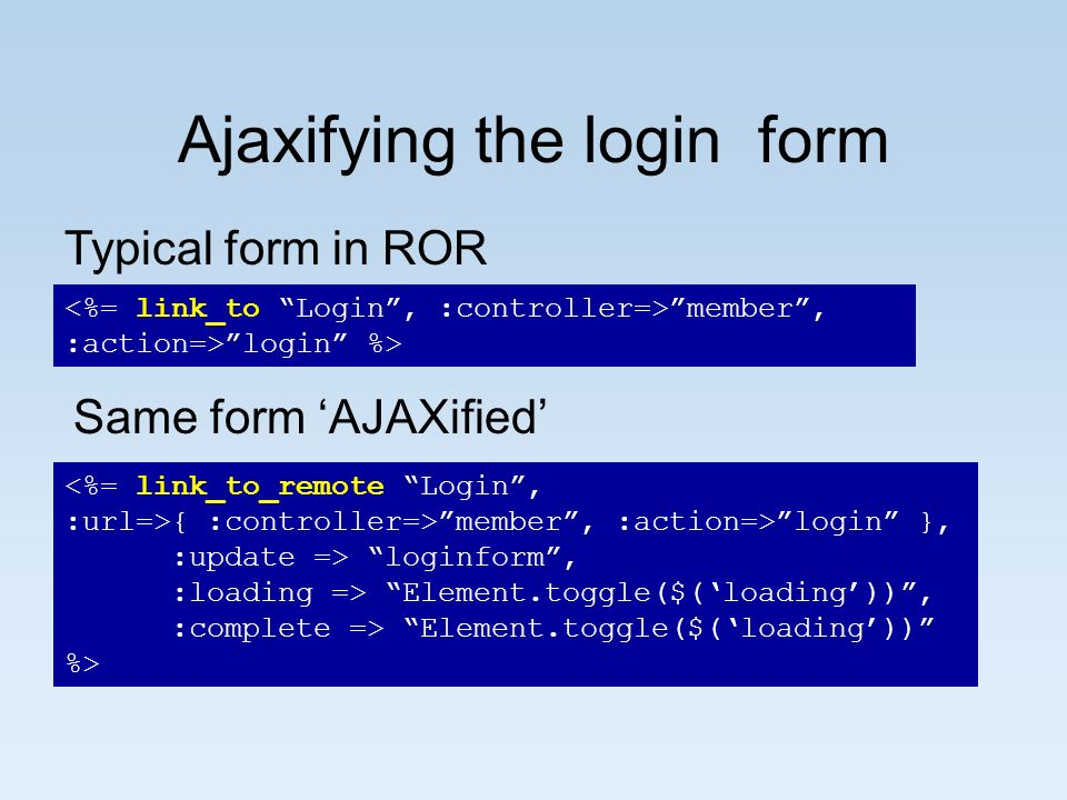 Ajaxifying the login form Ajaxified version member, :action=>login %> Typical form in ROR { :controller=>member, :action=>login }, :update => loginfor