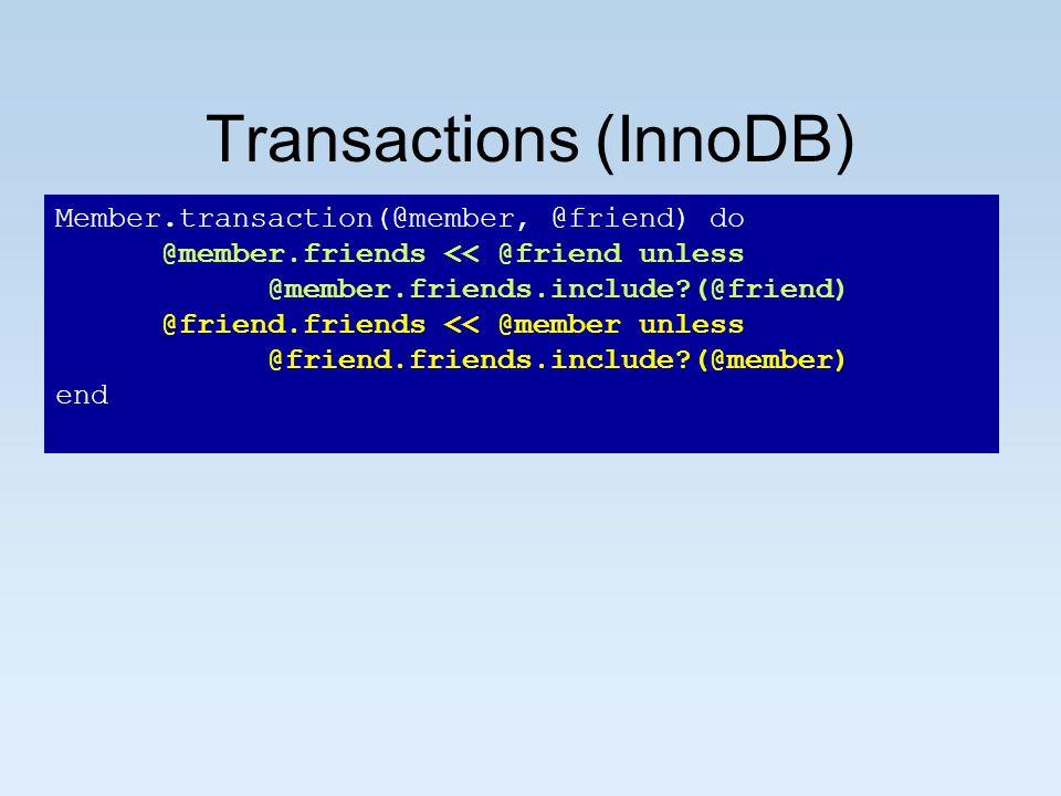 Transactions (InnoDB) Member.transaction(@member, @friend) do @member.friends << @friend unless @member.friends.include (@friend) @friend.friends << @member unless @friend.friends.include (@member) end