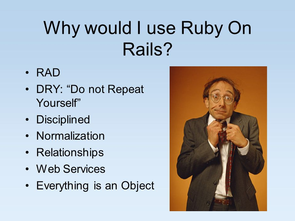 Why would I use Ruby On Rails? RAD DRY: Do not Repeat Yourself Disciplined Normalization Relationships Web Services Everything is an Object