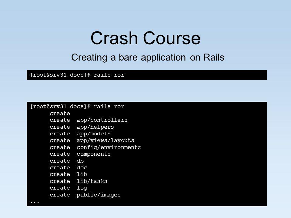 Crash Course [root@srv31 docs]# rails ror create create app/controllers create app/helpers create app/models create app/views/layouts create config/environments create components create db create doc create lib create lib/tasks create log create public/images...