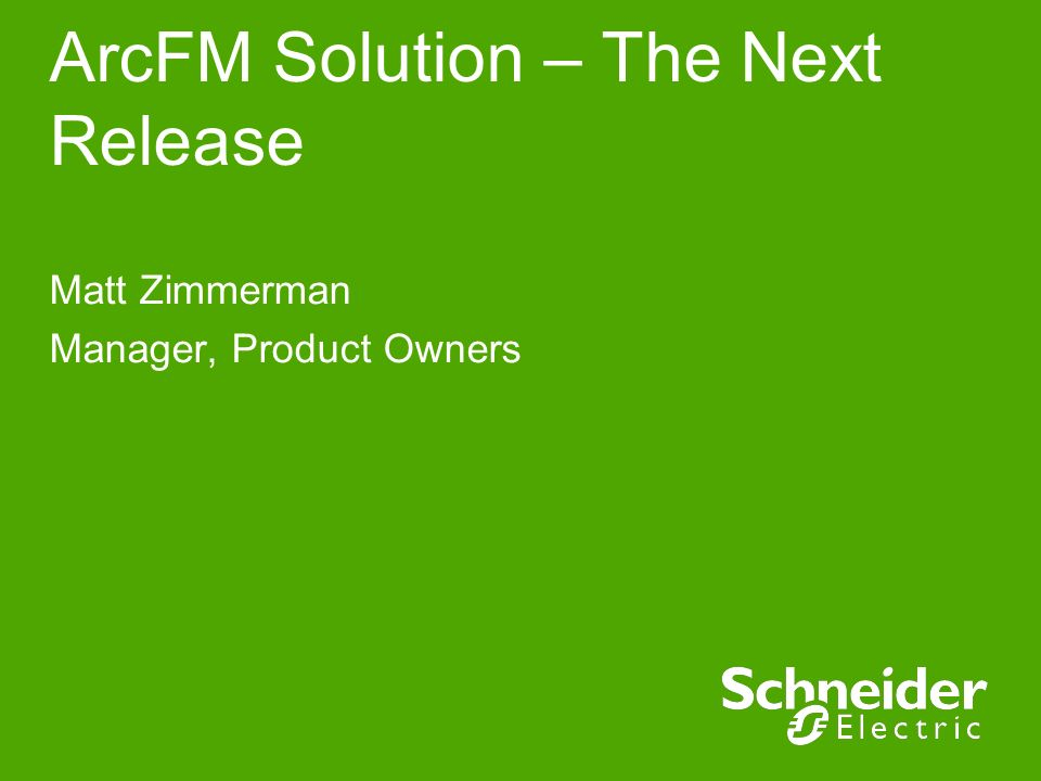 ArcFM Solution – The Next Release Matt Zimmerman Manager, Product Owners