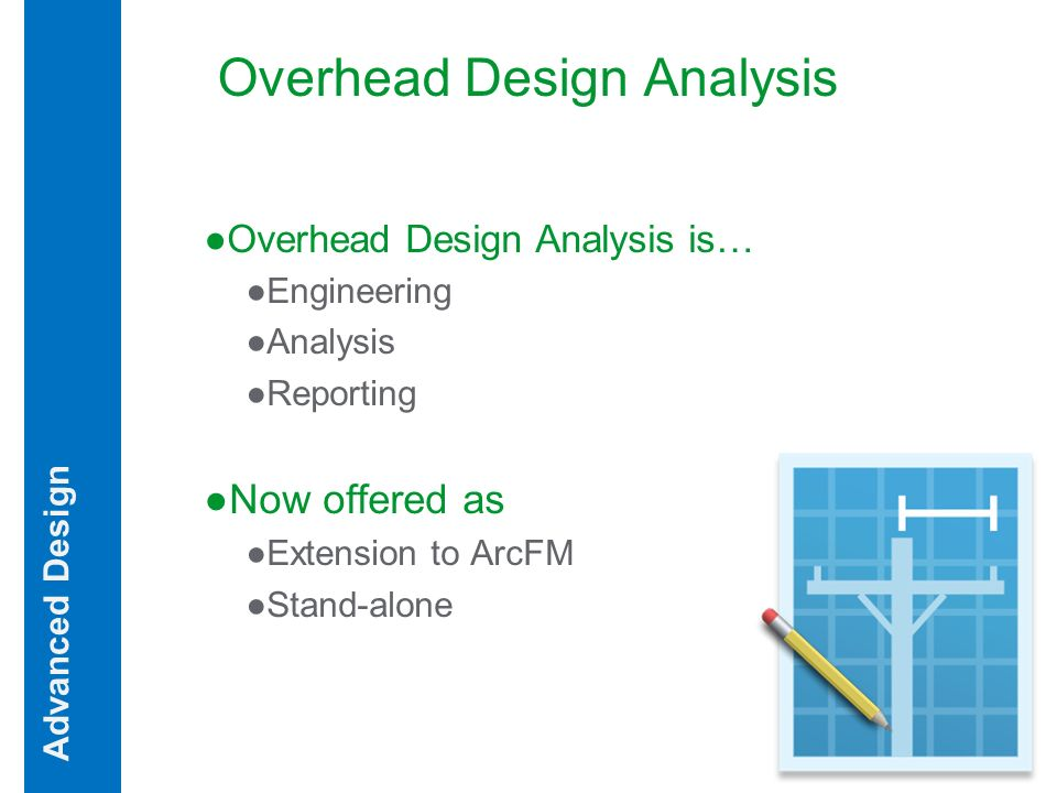 Overhead Design Analysis Overhead Design Analysis is… Engineering Analysis Reporting Now offered as Extension to ArcFM Stand-alone Advanced Design