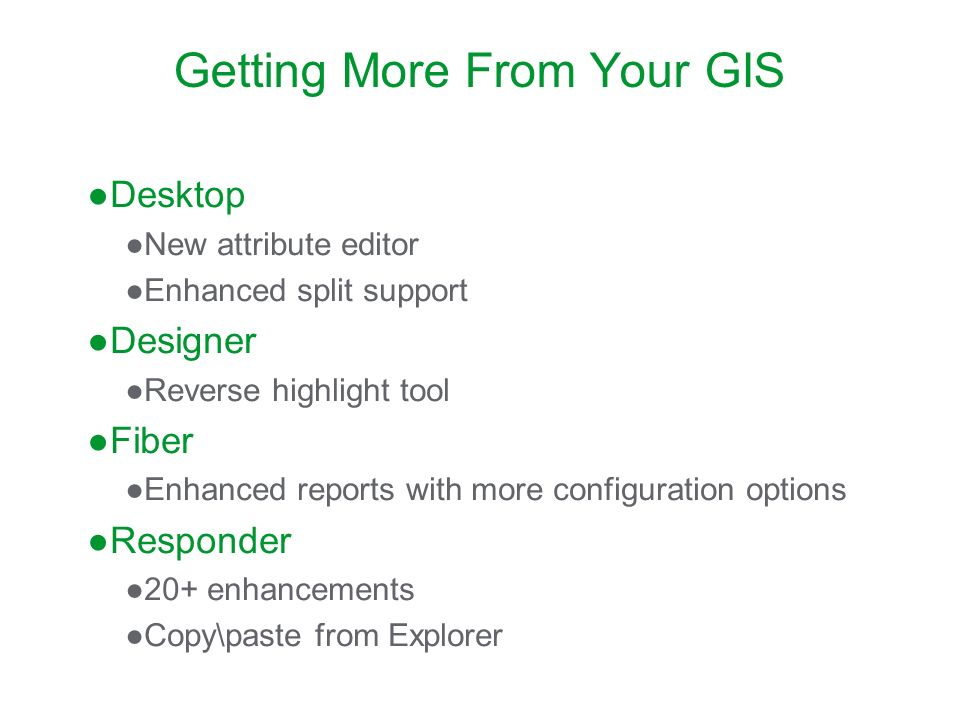 Getting More From Your GIS Desktop New attribute editor Enhanced split support Designer Reverse highlight tool Fiber Enhanced reports with more config