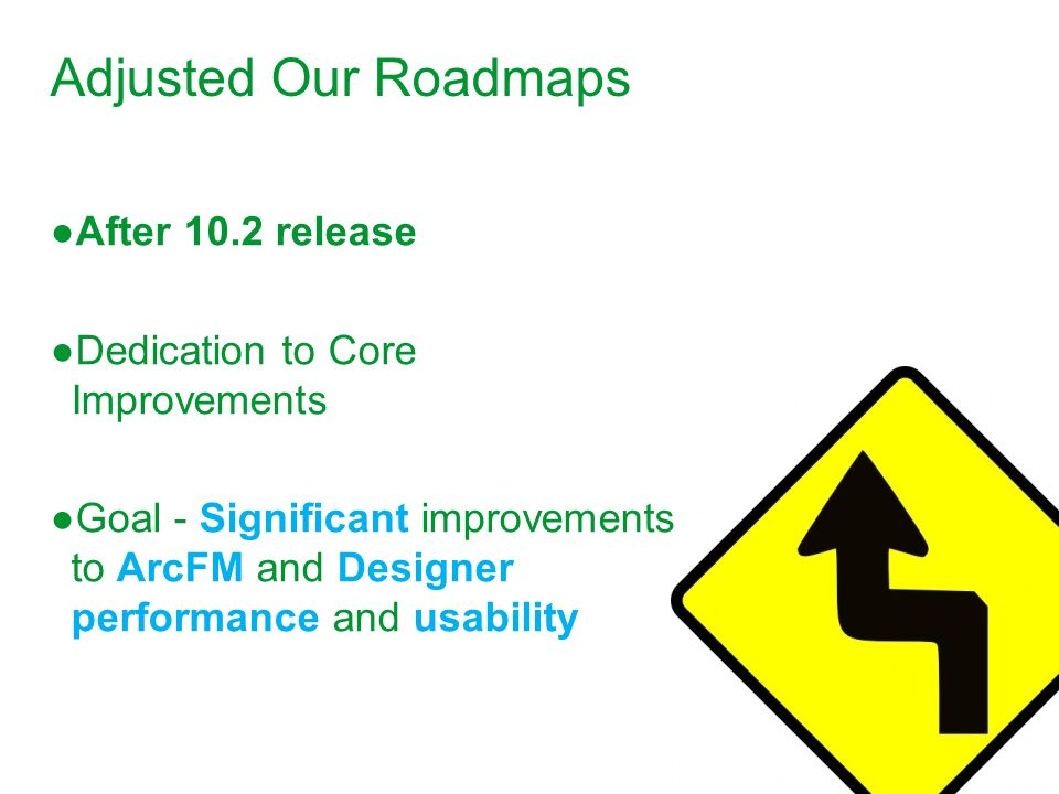 Adjusted Our Roadmaps After 10.2 release Dedication to Core Improvements Goal - Significant improvements to ArcFM and Designer performance and usabili