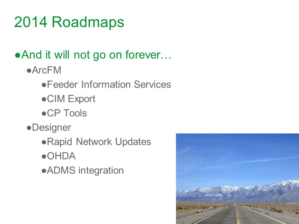 2014 Roadmaps And it will not go on forever… ArcFM Feeder Information Services CIM Export CP Tools Designer Rapid Network Updates OHDA ADMS integratio