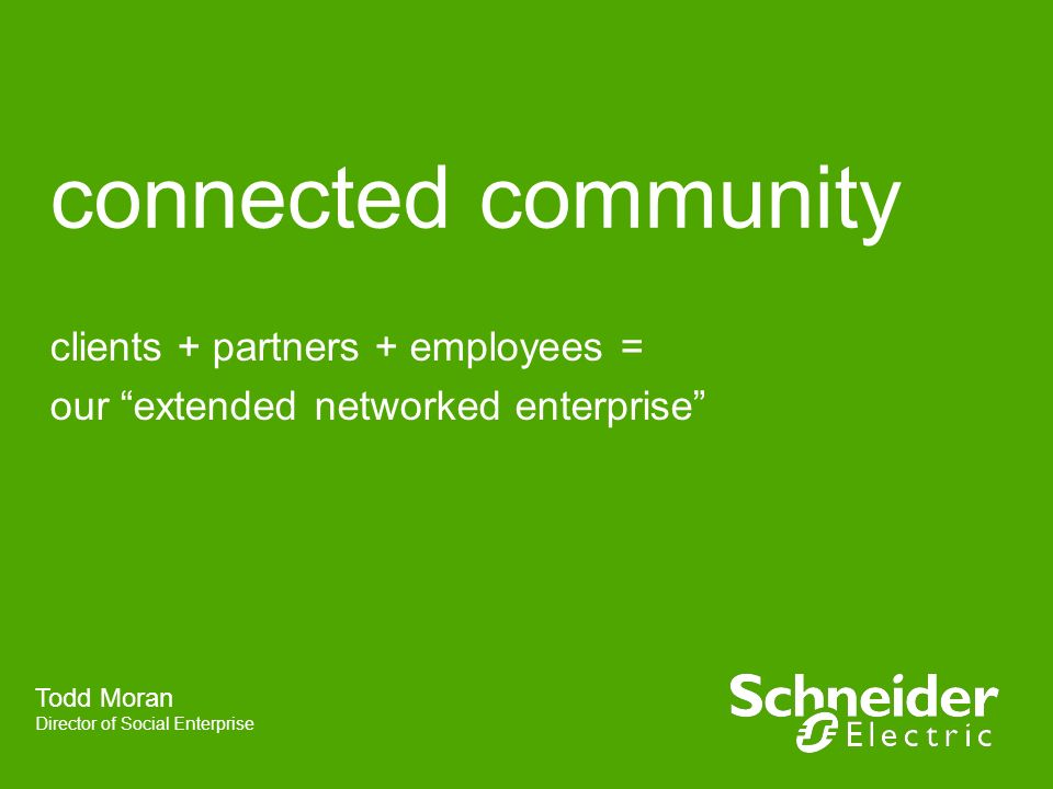 connected community clients + partners + employees = our extended networked enterprise Todd Moran Director of Social Enterprise