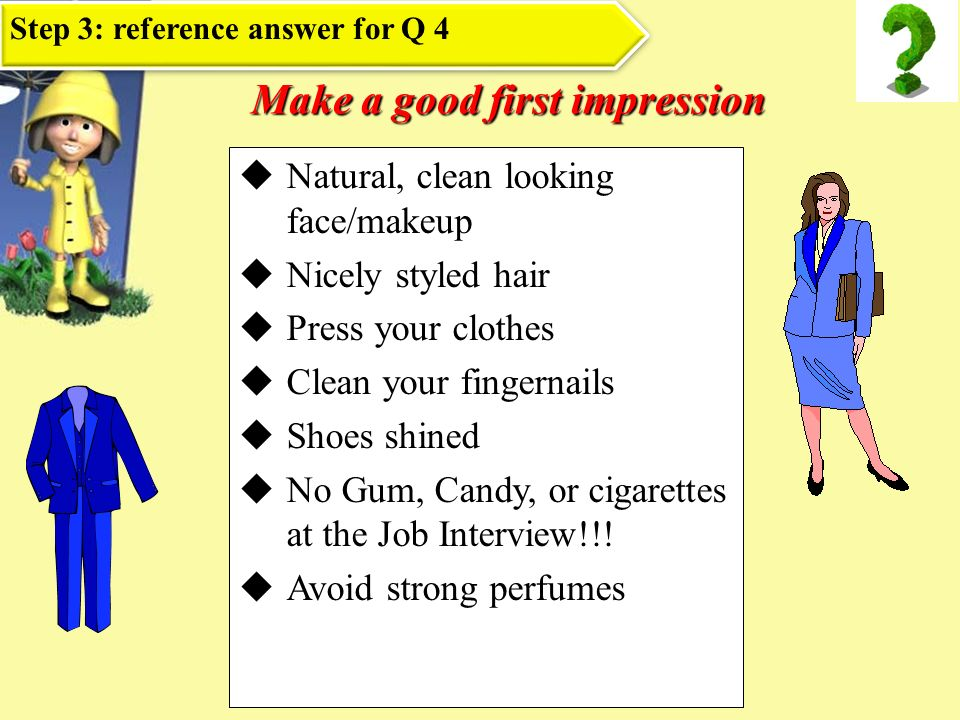 Make a good first impression Natural, clean looking face/makeup Nicely styled hair Press your clothes Clean your fingernails Shoes shined No Gum, Candy, or cigarettes at the Job Interview!!.