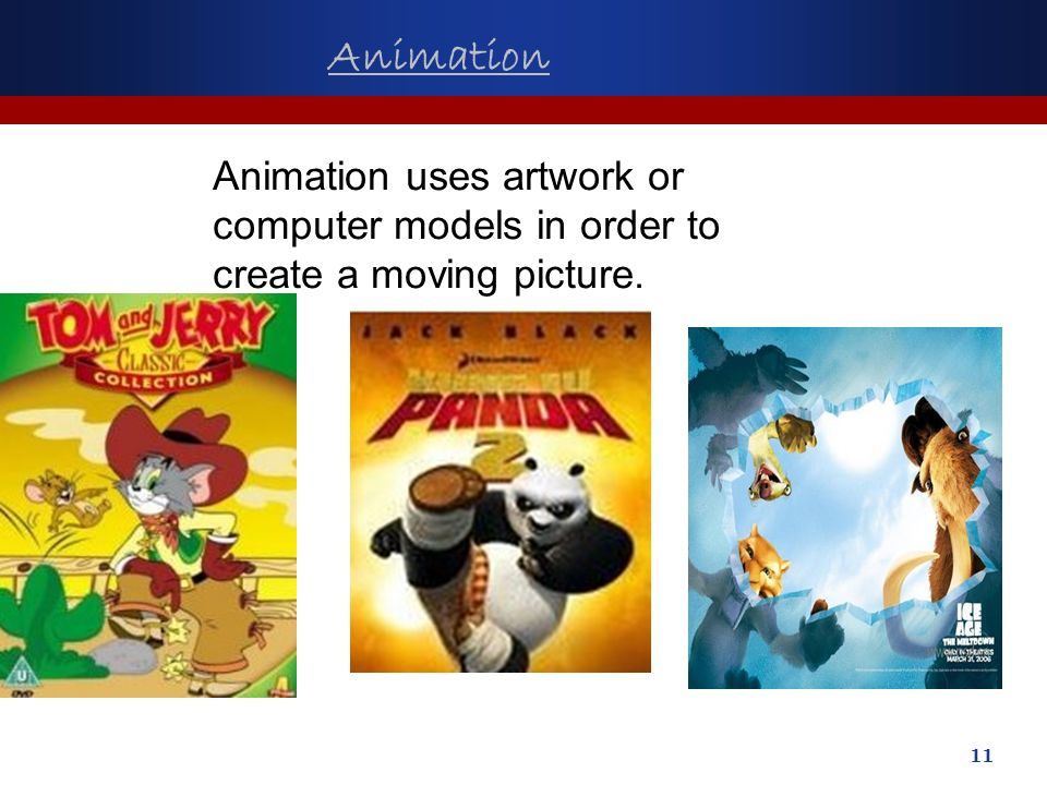 11 Animation Animation uses artwork or computer models in order to create a moving picture.