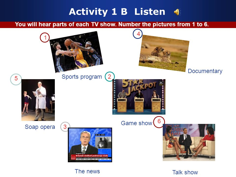 Game show Activity 1 B Listen Sports program Documentary Soap opera The news Talk show 1 2 3 4 5 6 You will hear parts of each TV show.