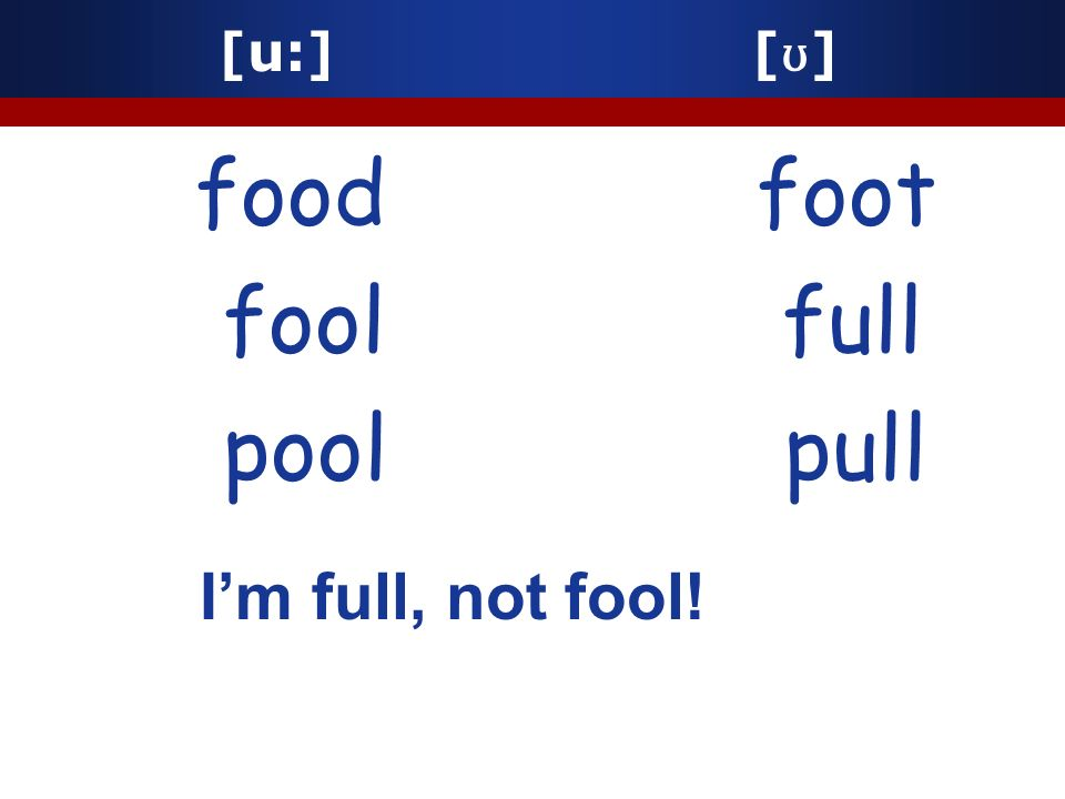 [u:] [ ʊ ] food foot fool full pool pull Im full, not fool!