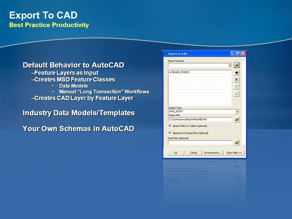 Export To CAD Best Practice Productivity Default Behavior to AutoCAD –Feature Layers as Input –Creates MSD Feature Classes Data ModelsData Models Manu