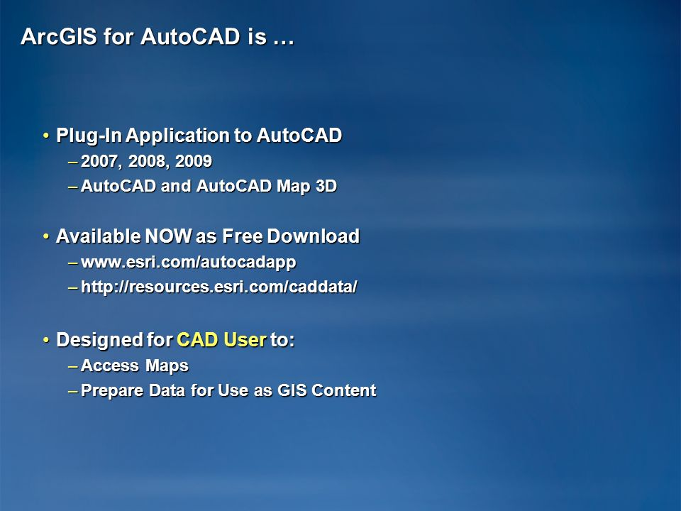 ArcGIS for AutoCAD is … Plug-In Application to AutoCADPlug-In Application to AutoCAD –2007, 2008, 2009 –AutoCAD and AutoCAD Map 3D Available NOW as Fr