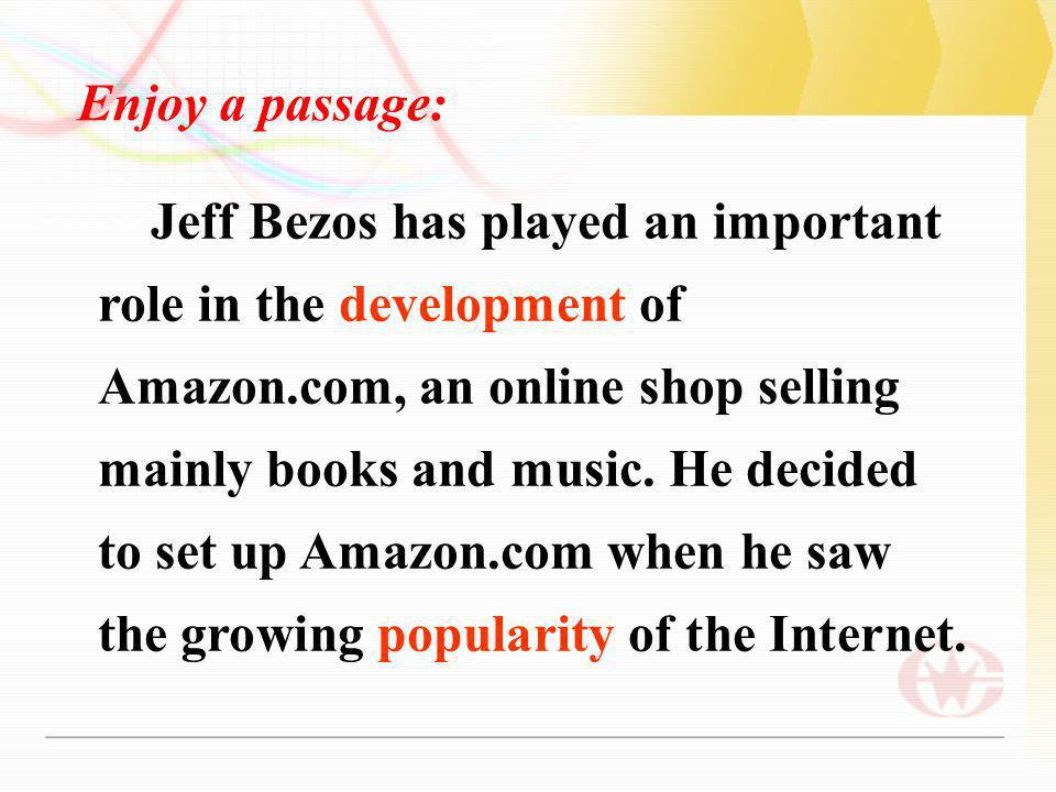 Jeff Bezos has played an important role in the development of Amazon.com, an online shop selling mainly books and music.