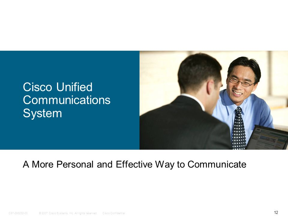 12 © 2007 Cisco Systems, Inc. All rights reserved.Cisco ConfidentialC97-393232-00 Cisco Unified Communications System A More Personal and Effective Wa