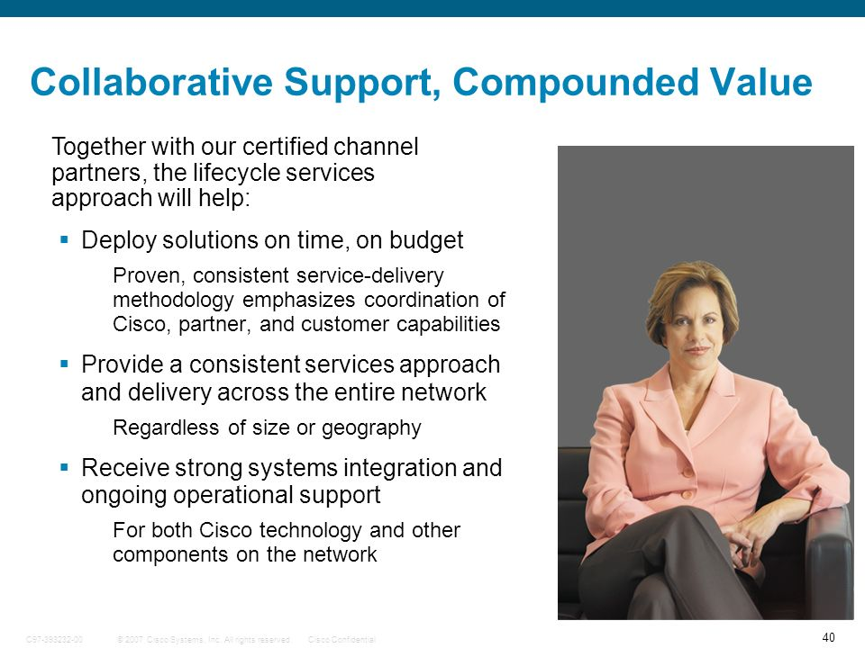 40 © 2007 Cisco Systems, Inc. All rights reserved.Cisco ConfidentialC97-393232-00 Collaborative Support, Compounded Value Deploy solutions on time, on