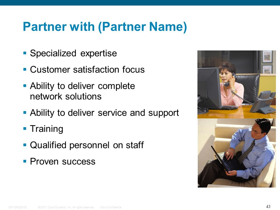 43 © 2007 Cisco Systems, Inc. All rights reserved.Cisco ConfidentialC97-393232-00 Partner with (Partner Name) Specialized expertise Customer satisfact