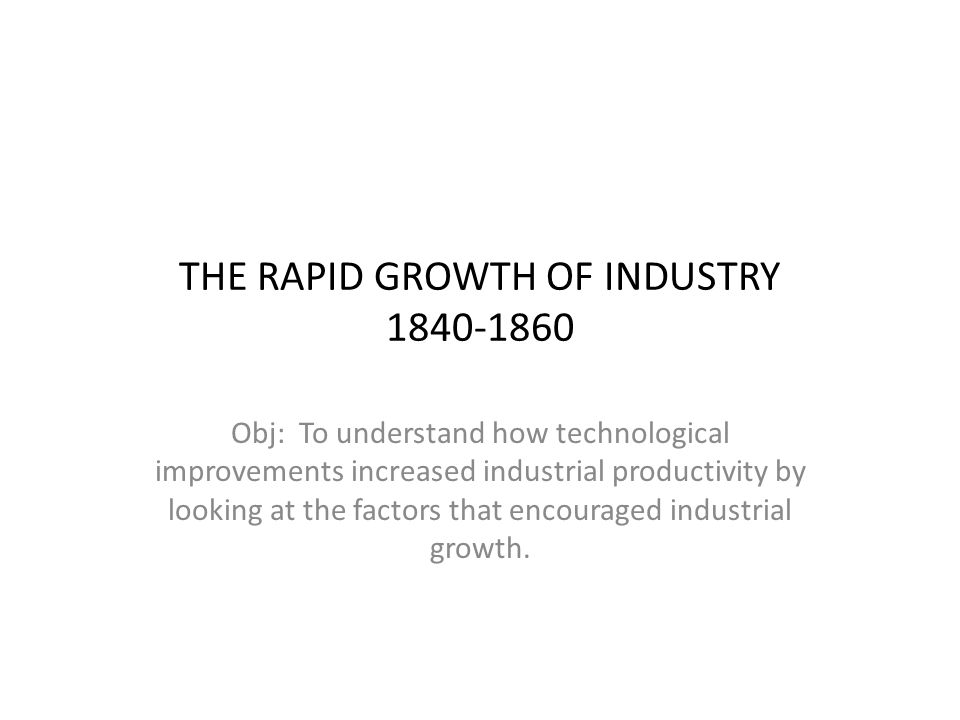THE RAPID GROWTH OF INDUSTRY 1840-1860 Obj: To understand how technological improvements increased industrial productivity by looking at the factors t