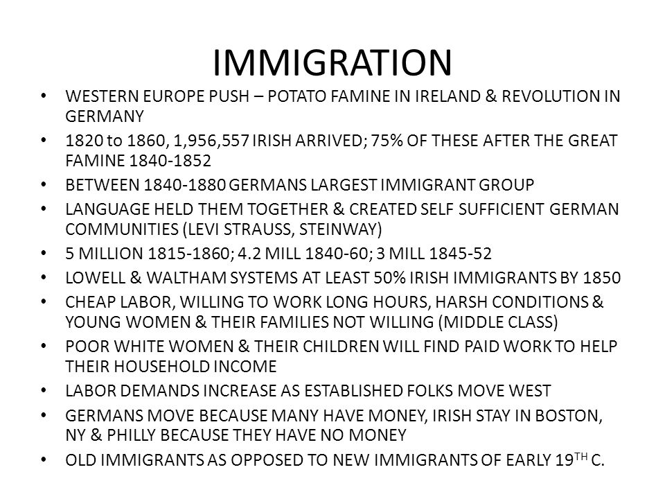 IMMIGRATION WESTERN EUROPE PUSH – POTATO FAMINE IN IRELAND & REVOLUTION IN GERMANY 1820 to 1860, 1,956,557 IRISH ARRIVED; 75% OF THESE AFTER THE GREAT