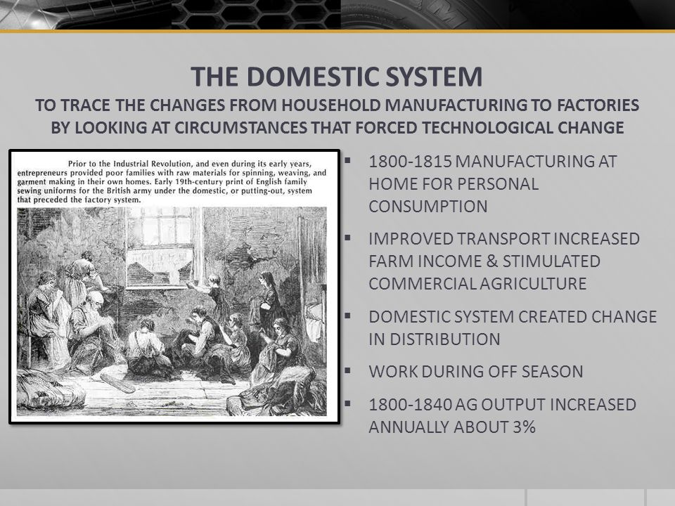 THE DOMESTIC SYSTEM TO TRACE THE CHANGES FROM HOUSEHOLD MANUFACTURING TO FACTORIES BY LOOKING AT CIRCUMSTANCES THAT FORCED TECHNOLOGICAL CHANGE 1800-1