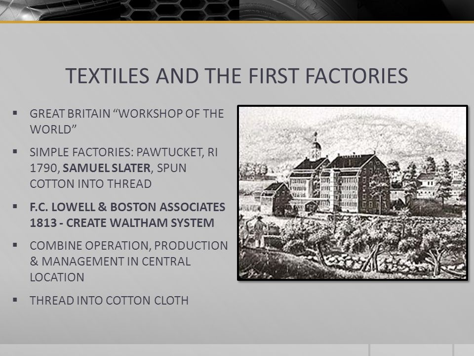 TEXTILES AND THE FIRST FACTORIES GREAT BRITAIN WORKSHOP OF THE WORLD SIMPLE FACTORIES: PAWTUCKET, RI 1790, SAMUEL SLATER, SPUN COTTON INTO THREAD F.C.