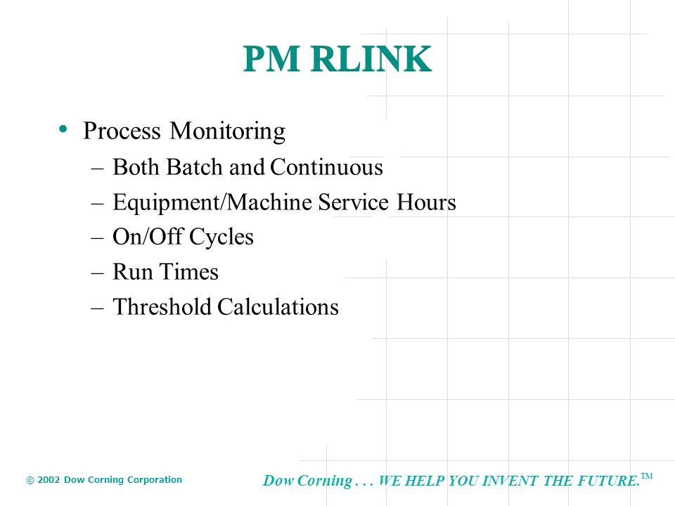 Dow Corning... WE HELP YOU INVENT THE FUTURE. TM © 2002 Dow Corning Corporation PM RLINK Process Monitoring –Both Batch and Continuous –Equipment/Mach
