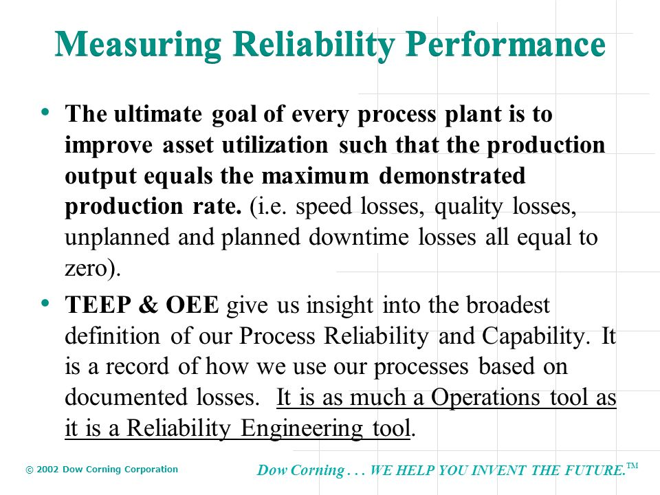 Dow Corning... WE HELP YOU INVENT THE FUTURE. TM © 2002 Dow Corning Corporation Measuring Reliability Performance The ultimate goal of every process p