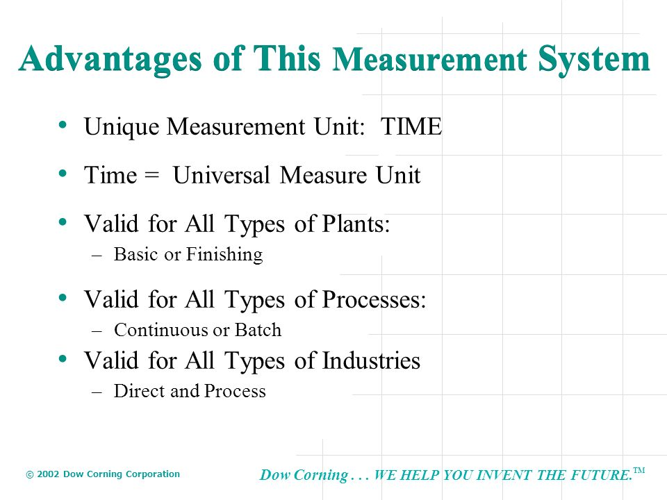 Dow Corning... WE HELP YOU INVENT THE FUTURE. TM © 2002 Dow Corning Corporation Advantages of This Measurement System Unique Measurement Unit: TIME Ti