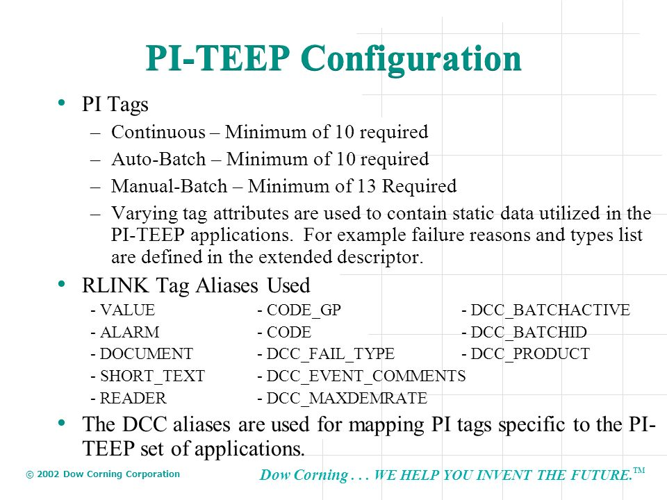 Dow Corning... WE HELP YOU INVENT THE FUTURE. TM © 2002 Dow Corning Corporation PI-TEEP Configuration PI Tags –Continuous – Minimum of 10 required –Au
